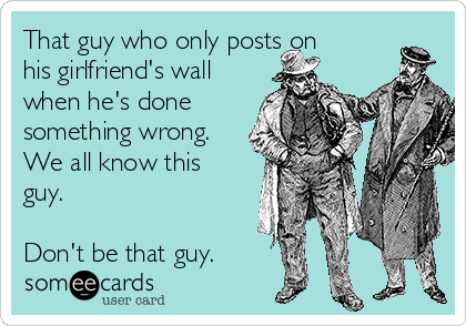 That guy who only posts on his girlfriend's wall when he's done something wrong. We all know this guy.  Don't be that guy.