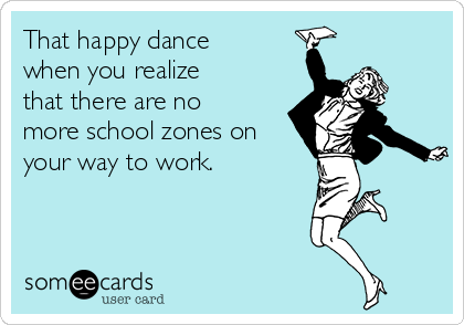 That happy dance when you realize that there are no more school zones on your way to work.