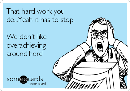 That hard work you do...Yeah it has to stop.  We don't like overachieving around here!