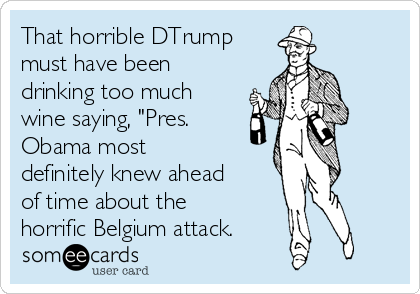 """That horrible DTrump must have been drinking too much wine saying, """"Pres. Obama most definitely knew ahead of time about the horrific Belgium attack."""