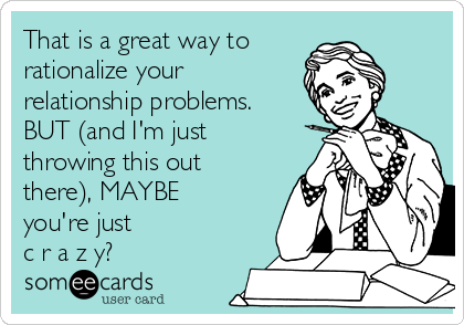 That is a great way to  rationalize your relationship problems. BUT (and I'm just throwing this out there), MAYBE you're just  c r a z y?