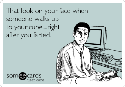 That look on your face when someone walks up to your cube....right after you farted.