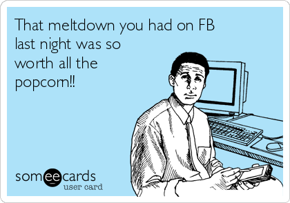 That meltdown you had on FB last night was so worth all the  popcorn!!