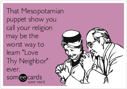 """That Mesopotamian  puppet show you call your religion may be the worst way to learn """"Love Thy Neighbor"""" ever."""
