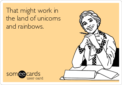 That might work in the land of unicorns and rainbows.