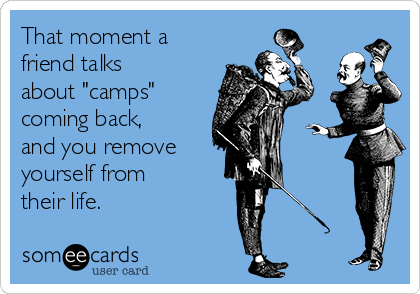 """That moment a friend talks about """"camps"""" coming back, and you remove  yourself from  their life."""