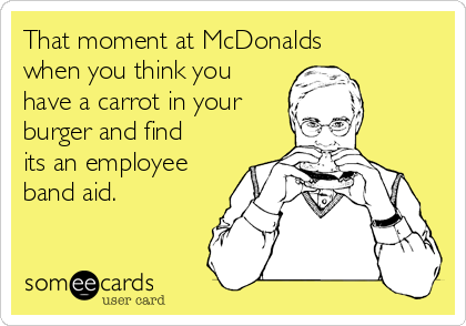 That moment at McDonalds when you think you have a carrot in your burger and find its an employee band aid.