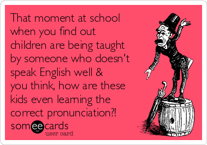 That moment at school when you find out children are being taught by someone who doesn't speak English well & you think, how are these kids even learning the correct pronunciation?!