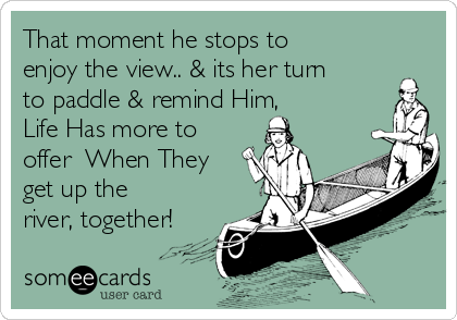 That moment he stops to enjoy the view.. & its her turn to paddle & remind Him,     Life Has more to offer  When They get up the river, together!