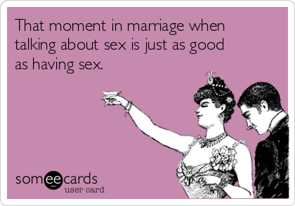 That moment in marriage when talking about sex is just as good as having sex.