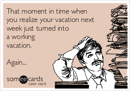 That moment in time when you realize your vacation next week just turned into a working vacation.  Again...
