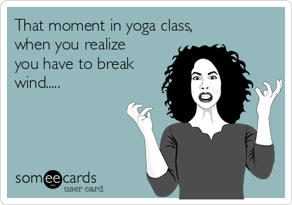 That moment in yoga class, when you realize you have to break wind.....