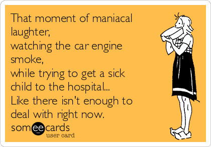 That moment of maniacal laughter,  watching the car engine smoke,  while trying to get a sick child to the hospital... Like there isn't enough to deal with right now.