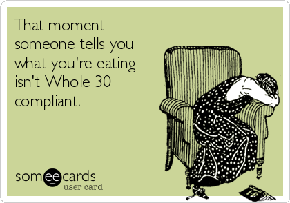 That moment someone tells you what you're eating isn't Whole 30 compliant.