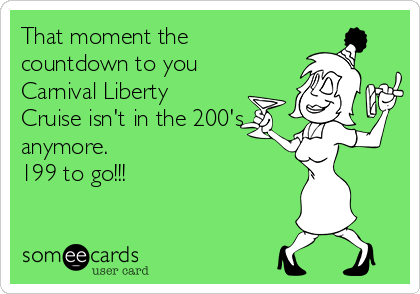 That moment the countdown to you Carnival Liberty Cruise isn't in the 200's anymore.  199 to go!!!