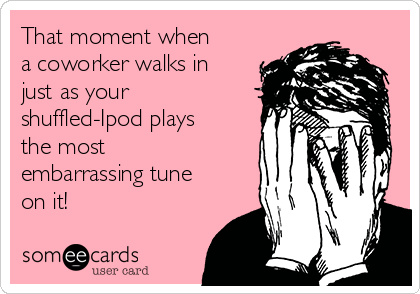 That moment when a coworker walks in just as your shuffled-Ipod plays the most embarrassing tune on it!