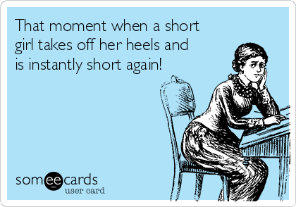 That moment when a short girl takes off her heels and is instantly short again!