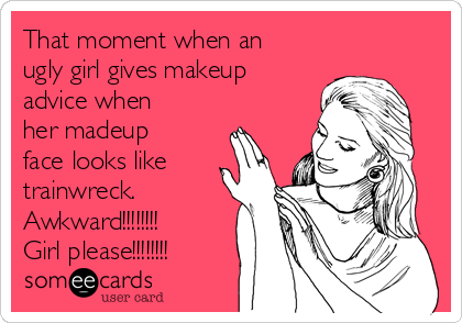 That moment when an ugly girl gives makeup advice when her madeup face looks like trainwreck.  Awkward!!!!!!!! Girl please!!!!!!!!