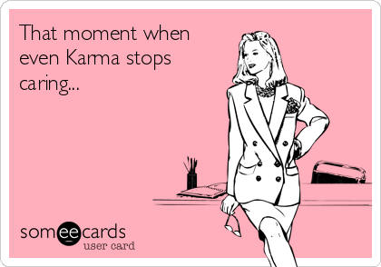 That moment when even Karma stops caring...