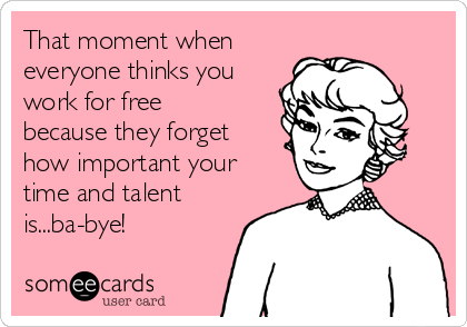 That moment when  everyone thinks you work for free because they forget how important your time and talent is...ba-bye!