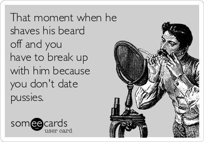 That moment when he shaves his beard off and you have to break up with him because you don't date  pussies.