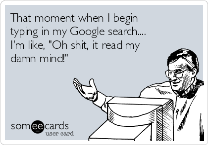 "That moment when I begin typing in my Google search.... I'm like, ""Oh shit, it read my damn mind!"""
