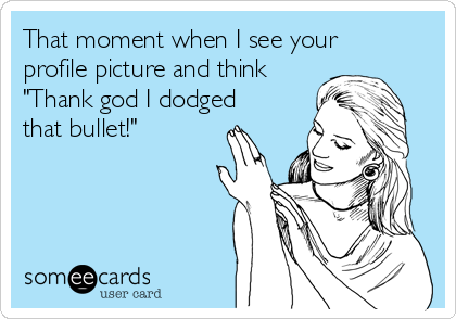 "That moment when I see your profile picture and think ""Thank god I dodged that bullet!"""
