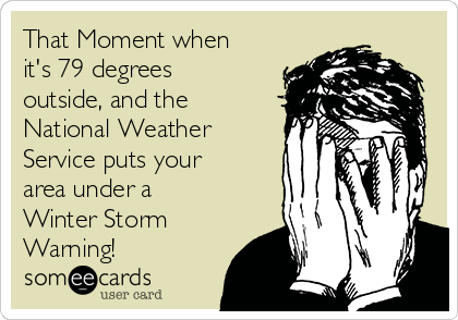 That Moment when it's 79 degrees outside, and the National Weather Service puts your area under a Winter Storm Warning!