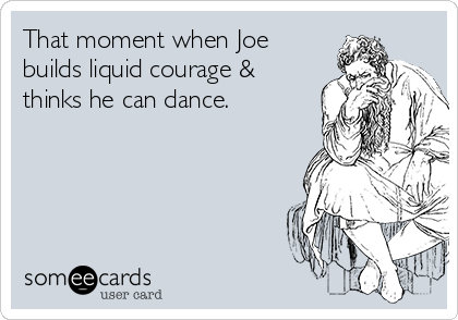 That moment when Joe builds liquid courage & thinks he can dance.