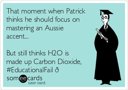 That moment when Patrick thinks he should focus on mastering an Aussie accent...  But still thinks H2O is made up Carbon Dioxide, #EducationalFail