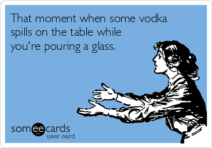 That moment when some vodka spills on the table while you're pouring a glass.