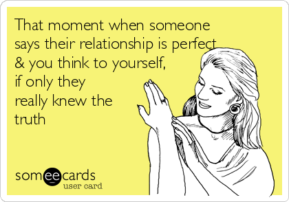 That moment when someone says their relationship is perfect & you think to yourself, if only they really knew the truth