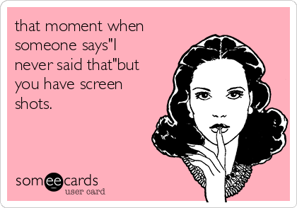 """that moment when someone says""""I never said that""""but you have screen shots."""