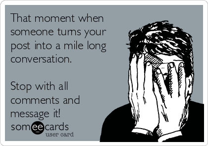 That moment when someone turns your post into a mile long conversation.  Stop with all comments and message it!