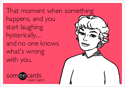 That moment when something happens, and you start laughing hysterically.... and no one knows what's wrong with you.