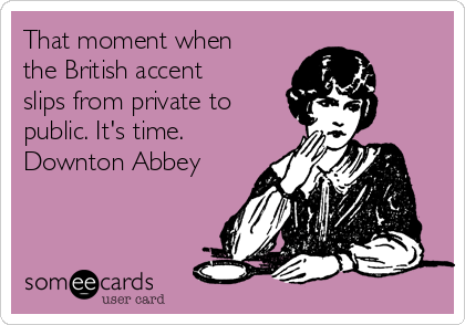 That moment when the British accent slips from private to public. It's time. Downton Abbey