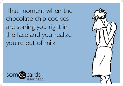 That moment when the chocolate chip cookies are staring you right in the face and you realize you're out of milk.
