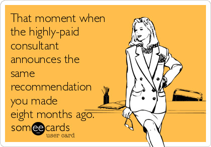 That moment when the highly-paid consultant announces the same recommendation you made eight months ago.