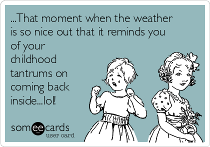 ...That moment when the weather is so nice out that it reminds you of your childhood tantrums on coming back inside...lol!