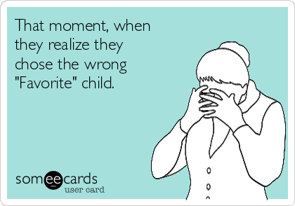 """That moment, when they realize they chose the wrong """"Favorite"""" child."""