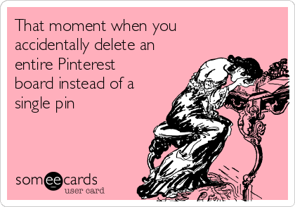 That moment when you accidentally delete an entire Pinterest board instead of a single pin