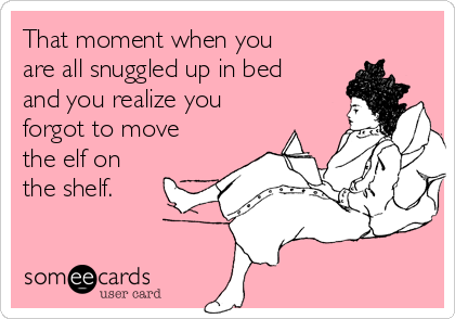 That moment when you are all snuggled up in bed and you realize you forgot to move the elf on the shelf.