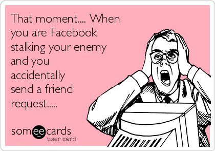 That moment.... When you are Facebook stalking your enemy and you accidentally send a friend request.....