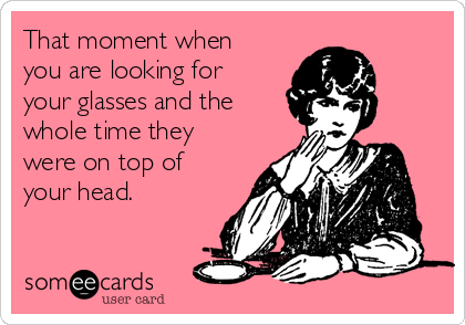 That moment when you are looking for your glasses and the whole time they were on top of your head.