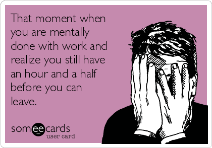 That moment when you are mentally done with work and realize you still have an hour and a half before you can leave.