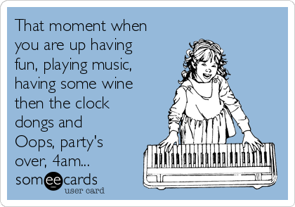 That moment when you are up having fun, playing music,  having some wine then the clock dongs and Oops, party's over, 4am...
