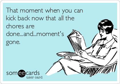 That moment when you can kick back now that all the chores are done...and...moment's gone.