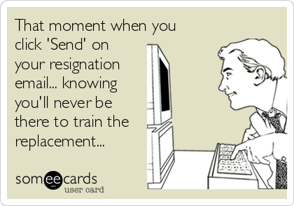That moment when you click 'Send' on your resignation  email... knowing  you'll never be  there to train the replacement...