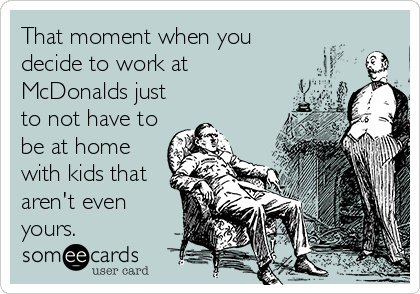 That moment when you decide to work at McDonalds just to not have to be at home with kids that aren't even yours.