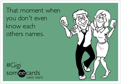 That moment when you don't even know each others names.    #Gigi